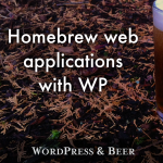 WordPress and Beer: Homebrew web applications with WP